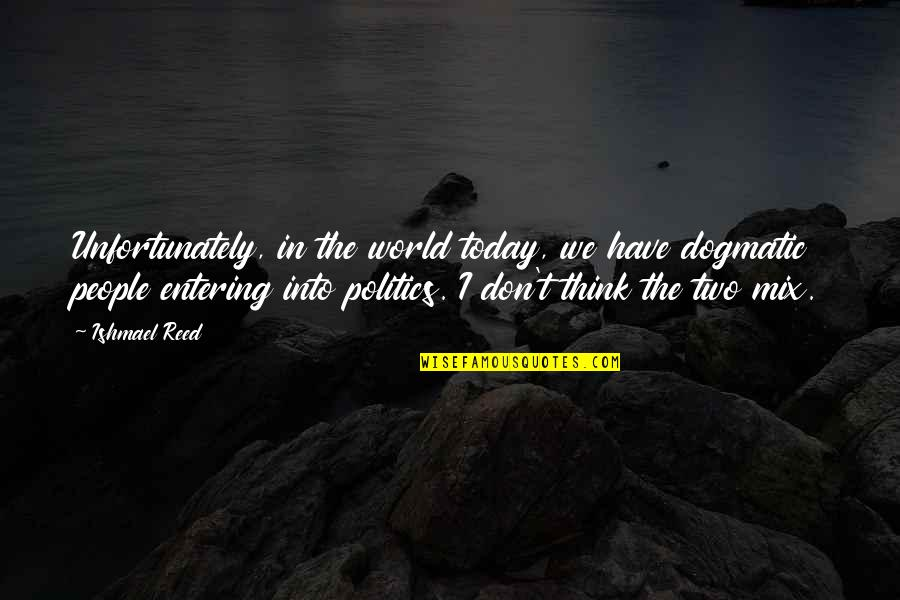 Entering Politics Quotes By Ishmael Reed: Unfortunately, in the world today, we have dogmatic