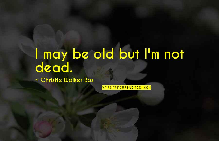 Enterprise System Quotes By Christie Walker Bos: I may be old but I'm not dead.