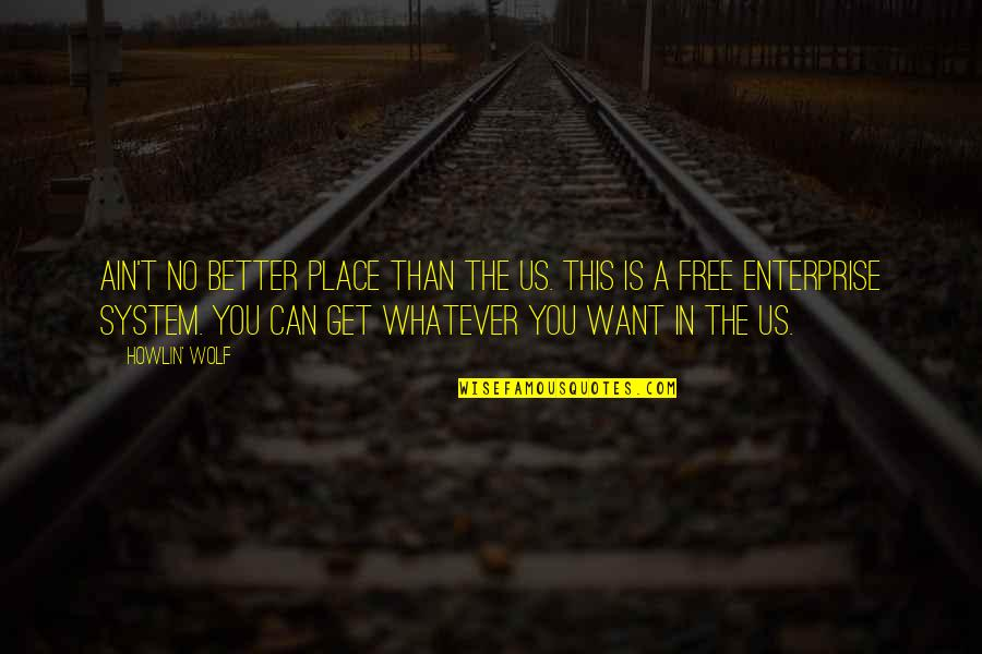 Enterprise System Quotes By Howlin' Wolf: Ain't no better place than the US. This