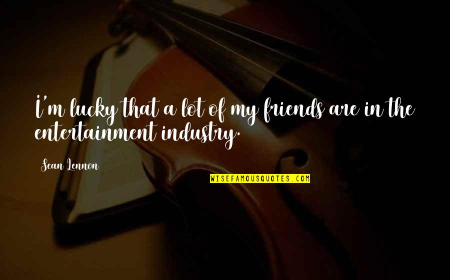 Entertainment Plus Quotes By Sean Lennon: I'm lucky that a lot of my friends