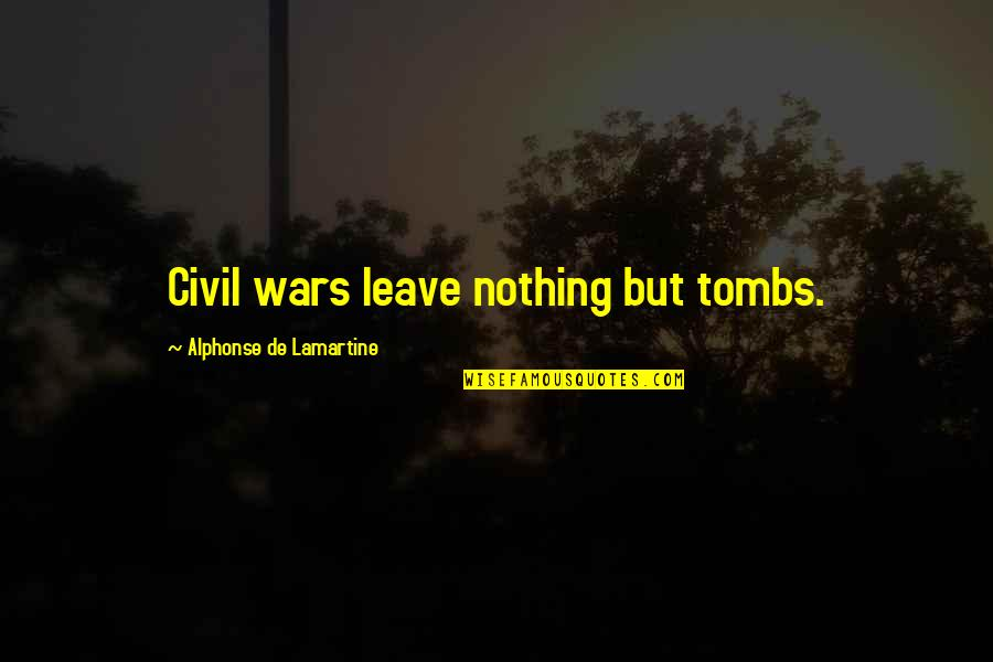 Entice Quotes By Alphonse De Lamartine: Civil wars leave nothing but tombs.