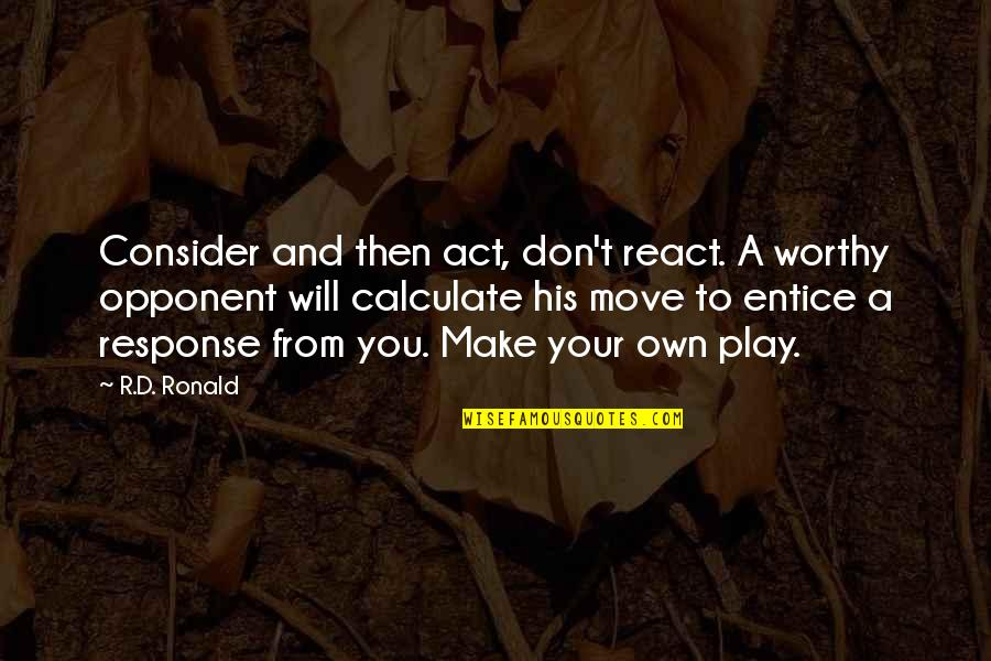 Entice Quotes By R.D. Ronald: Consider and then act, don't react. A worthy
