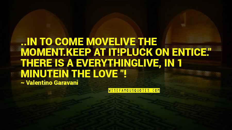Entice Quotes By Valentino Garavani: ..IN TO COME MOVELIVE THE MOMENT.KEEP AT IT!PLUCK