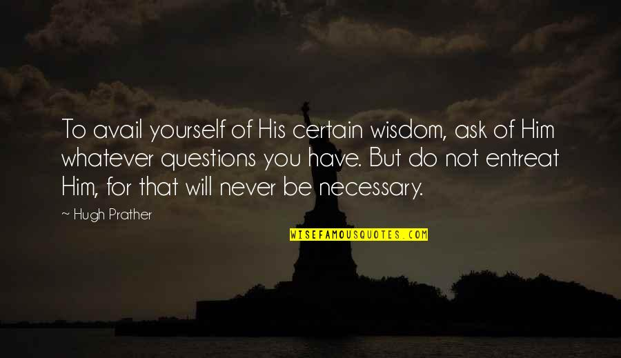 Entreat Quotes By Hugh Prather: To avail yourself of His certain wisdom, ask