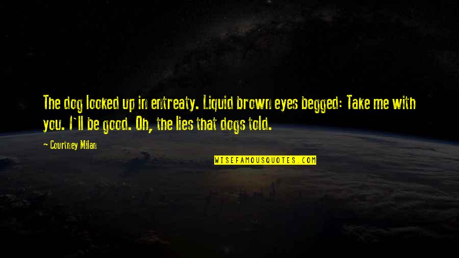 Entreaty Quotes By Courtney Milan: The dog looked up in entreaty. Liquid brown