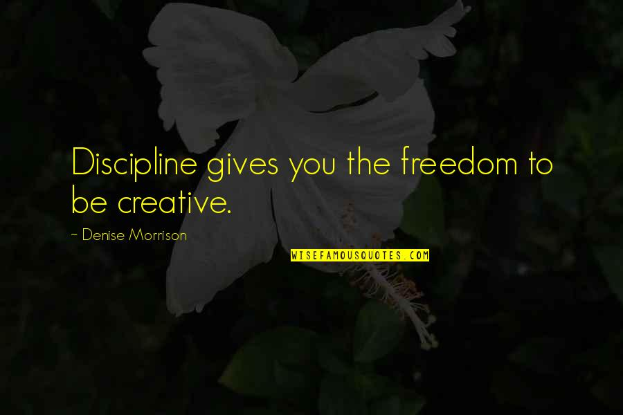 Entreaty Quotes By Denise Morrison: Discipline gives you the freedom to be creative.