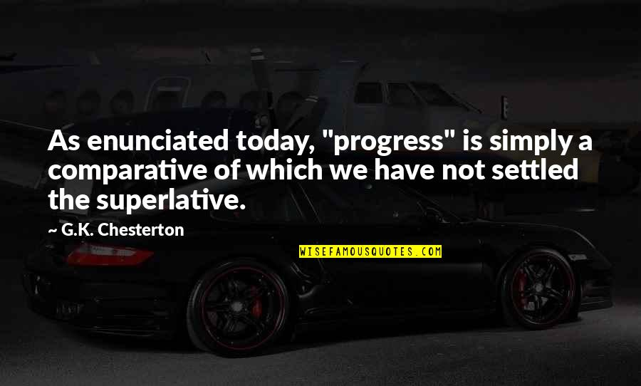 """Enunciated Quotes By G.K. Chesterton: As enunciated today, """"progress"""" is simply a comparative"""