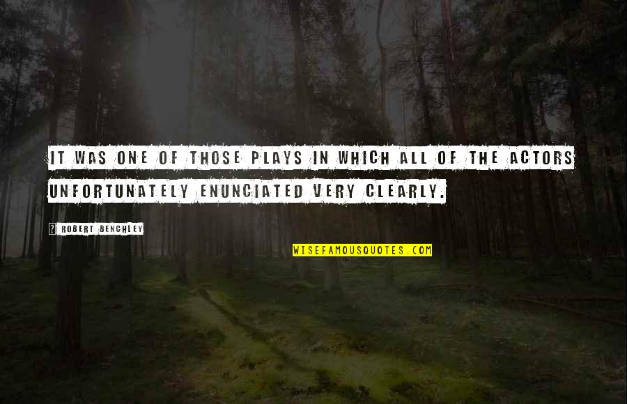 Enunciated Quotes By Robert Benchley: It was one of those plays in which