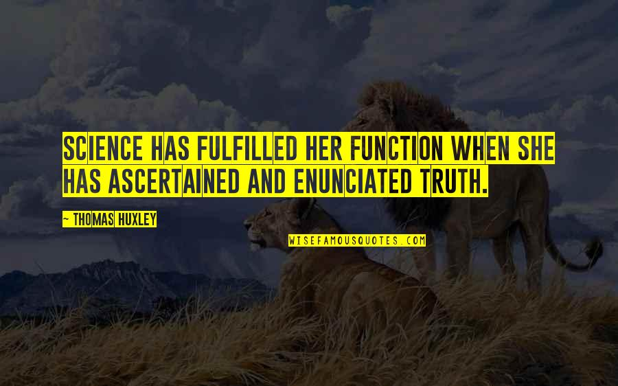 Enunciated Quotes By Thomas Huxley: Science has fulfilled her function when she has