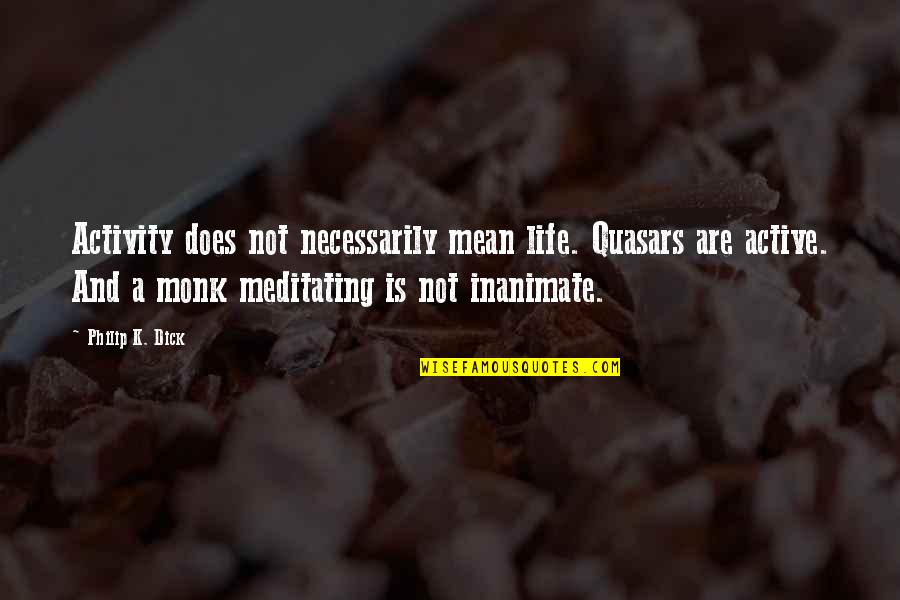Enunciator Quotes By Philip K. Dick: Activity does not necessarily mean life. Quasars are