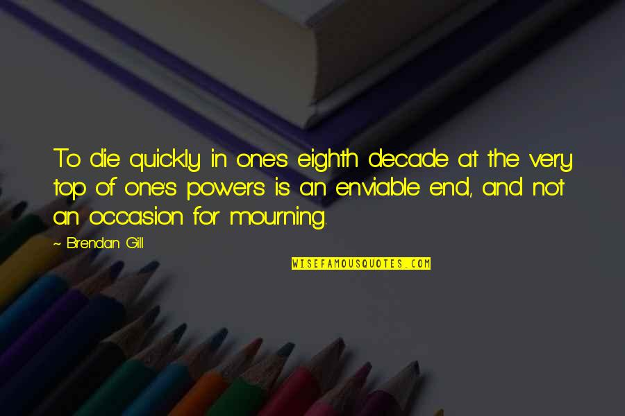 Enviable Quotes By Brendan Gill: To die quickly in one's eighth decade at