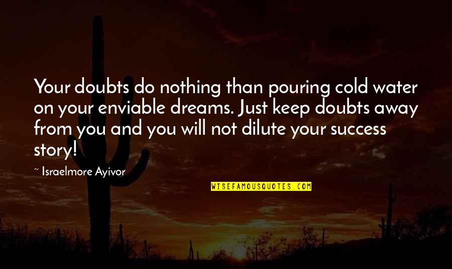 Enviable Quotes By Israelmore Ayivor: Your doubts do nothing than pouring cold water