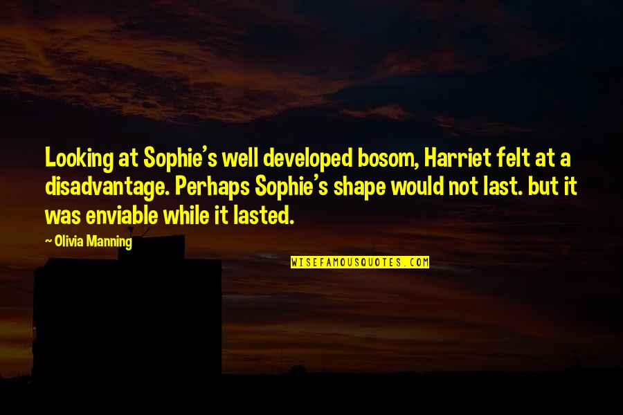 Enviable Quotes By Olivia Manning: Looking at Sophie's well developed bosom, Harriet felt