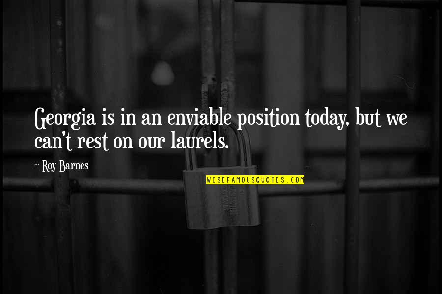Enviable Quotes By Roy Barnes: Georgia is in an enviable position today, but
