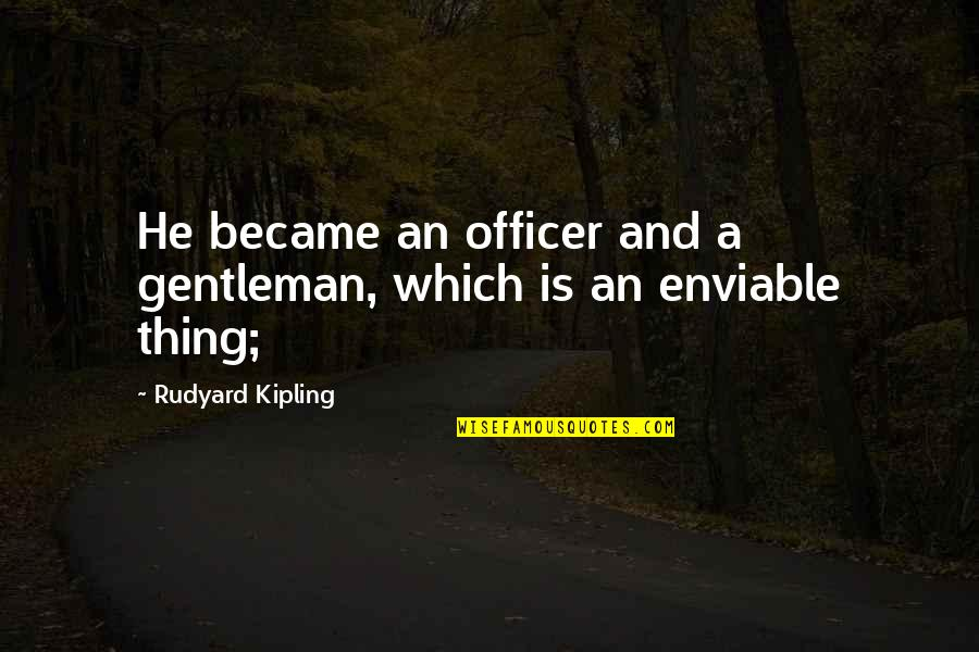 Enviable Quotes By Rudyard Kipling: He became an officer and a gentleman, which