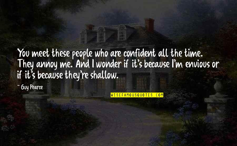 Envious People Quotes By Guy Pearce: You meet these people who are confident all
