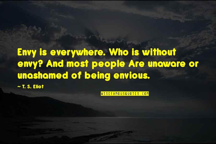 Envious People Quotes By T. S. Eliot: Envy is everywhere. Who is without envy? And