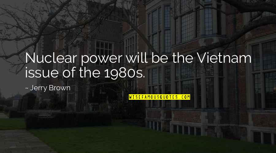 Environmental Issue Quotes By Jerry Brown: Nuclear power will be the Vietnam issue of