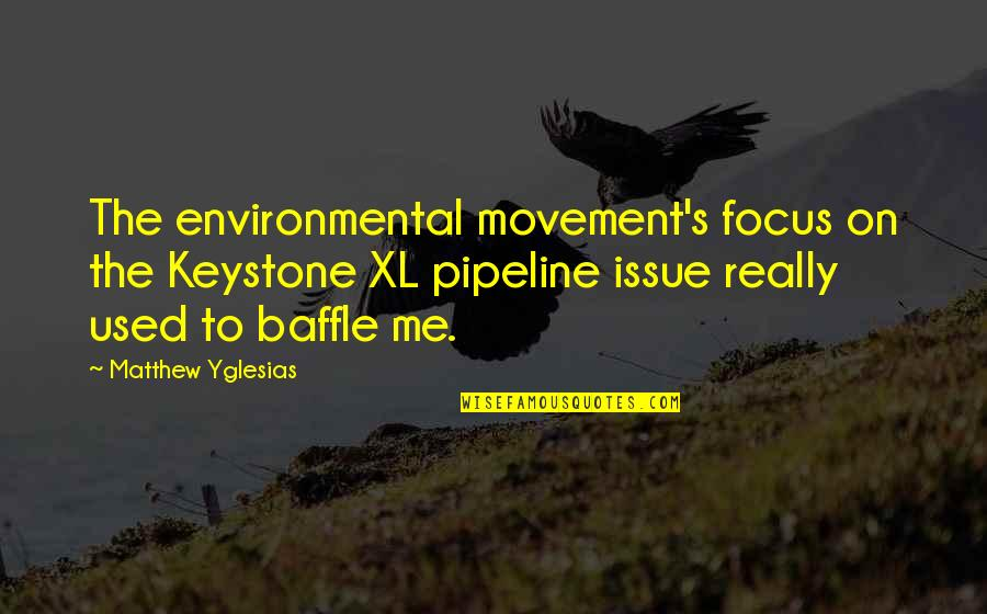 Environmental Issue Quotes By Matthew Yglesias: The environmental movement's focus on the Keystone XL