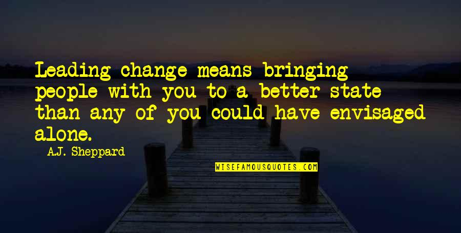 Envisaged Quotes By A.J. Sheppard: Leading change means bringing people with you to