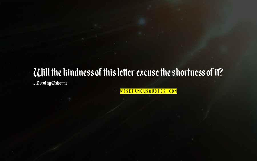 Envisaged Quotes By Dorothy Osborne: Will the kindness of this letter excuse the