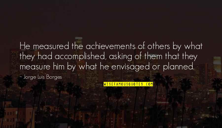 Envisaged Quotes By Jorge Luis Borges: He measured the achievements of others by what