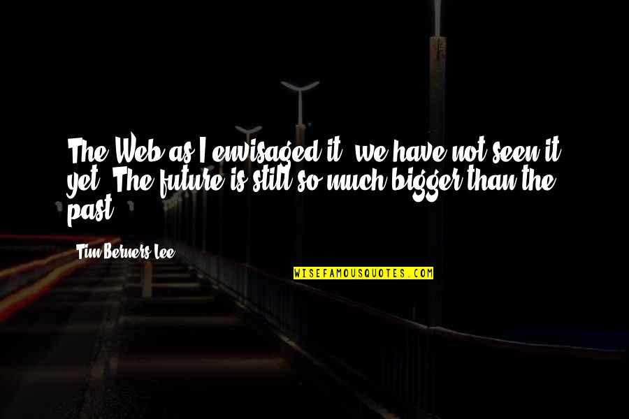 Envisaged Quotes By Tim Berners-Lee: The Web as I envisaged it, we have