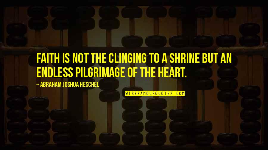 Enwraps Quotes By Abraham Joshua Heschel: Faith is not the clinging to a shrine