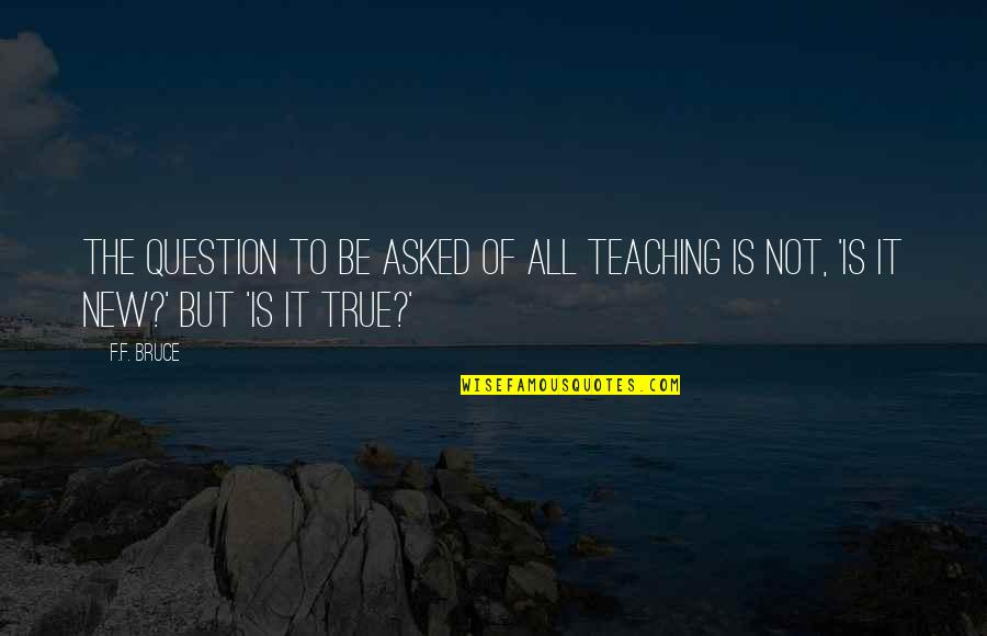 Enwraps Quotes By F.F. Bruce: The question to be asked of all teaching