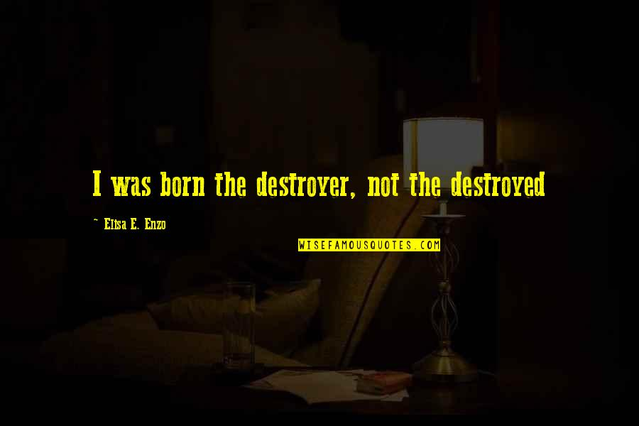 Enzo's Quotes By Elisa E. Enzo: I was born the destroyer, not the destroyed