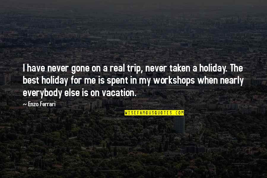 Enzo's Quotes By Enzo Ferrari: I have never gone on a real trip,