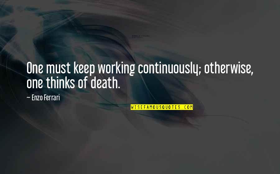 Enzo's Quotes By Enzo Ferrari: One must keep working continuously; otherwise, one thinks
