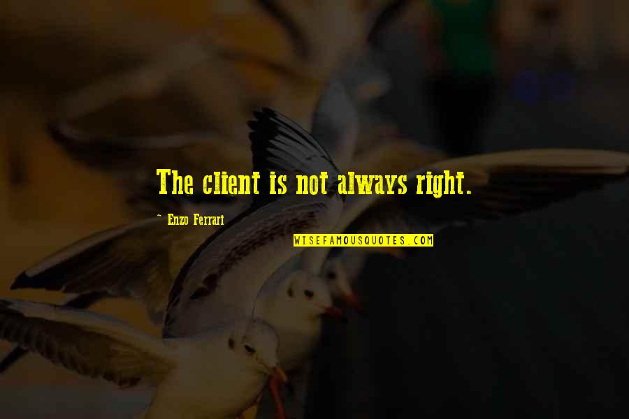 Enzo's Quotes By Enzo Ferrari: The client is not always right.