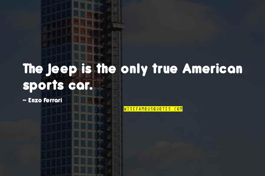 Enzo's Quotes By Enzo Ferrari: The Jeep is the only true American sports