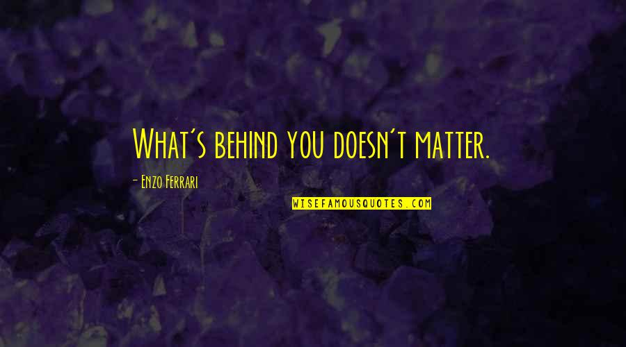 Enzo's Quotes By Enzo Ferrari: What's behind you doesn't matter.