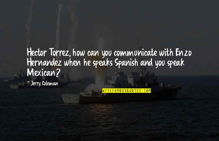 Enzo's Quotes By Jerry Coleman: Hector Torrez, how can you communicate with Enzo