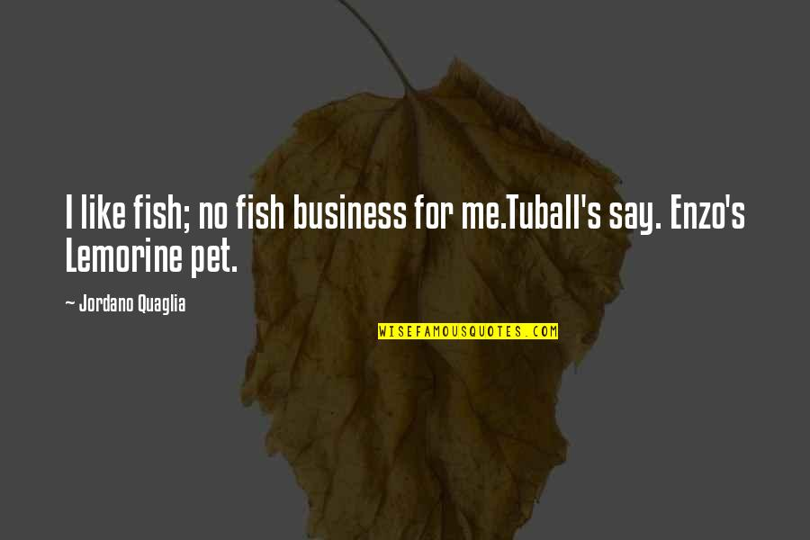 Enzo's Quotes By Jordano Quaglia: I like fish; no fish business for me.Tuball's