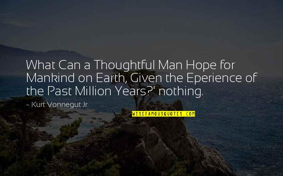Eperience Quotes By Kurt Vonnegut Jr.: What Can a Thoughtful Man Hope for Mankind