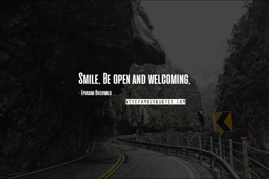 Ephraim Buchwald quotes: Smile. Be open and welcoming.