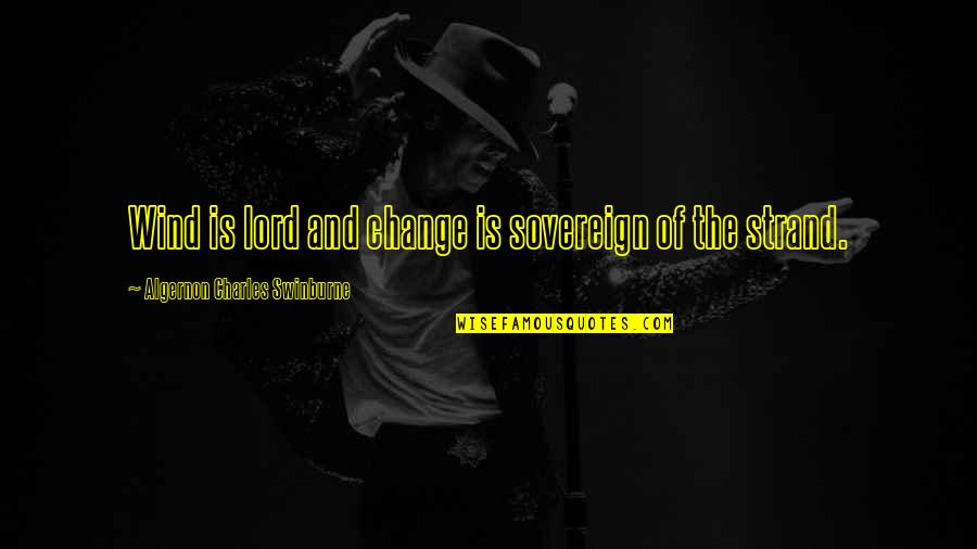 Epicentre Quotes By Algernon Charles Swinburne: Wind is lord and change is sovereign of