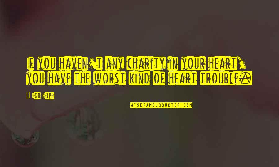 Epicentre Quotes By Bob Hope: If you haven't any charity in your heart,