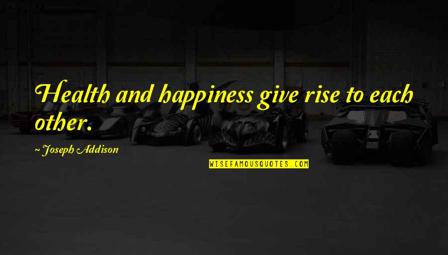 Epicentre Quotes By Joseph Addison: Health and happiness give rise to each other.