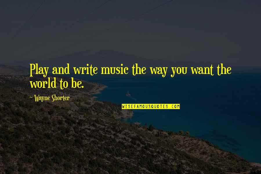 Epicentre Quotes By Wayne Shorter: Play and write music the way you want