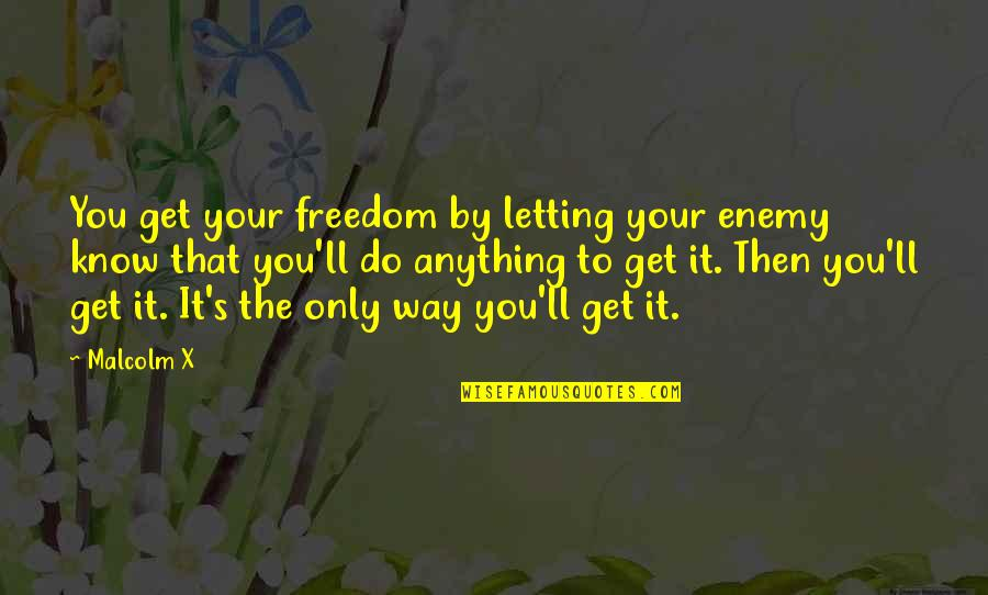 Epidurals Quotes By Malcolm X: You get your freedom by letting your enemy