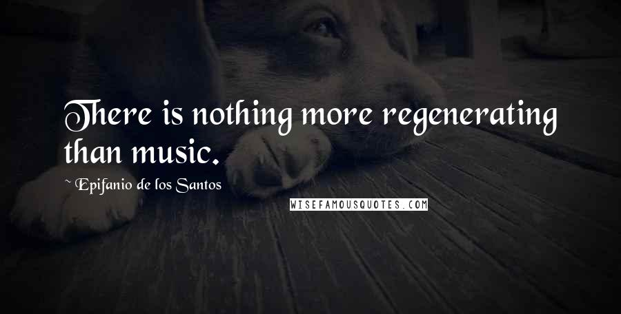Epifanio De Los Santos quotes: There is nothing more regenerating than music.