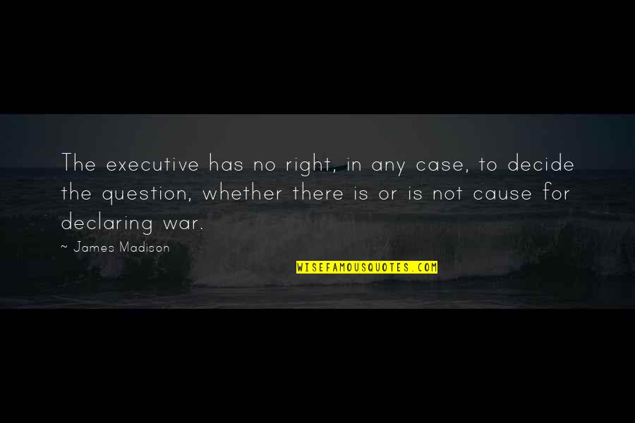 Epigrammatist Quotes By James Madison: The executive has no right, in any case,