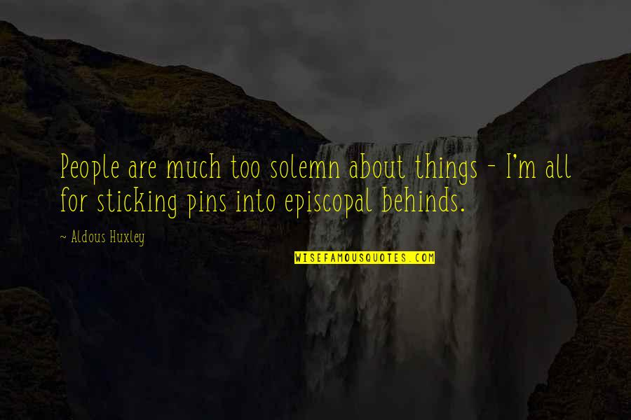 Episcopal Quotes By Aldous Huxley: People are much too solemn about things -