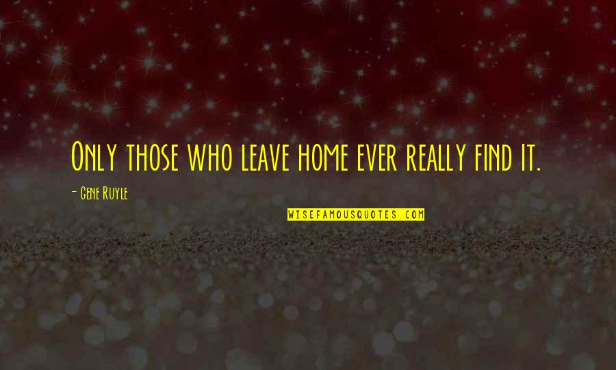Episcopals Quotes By Gene Ruyle: Only those who leave home ever really find