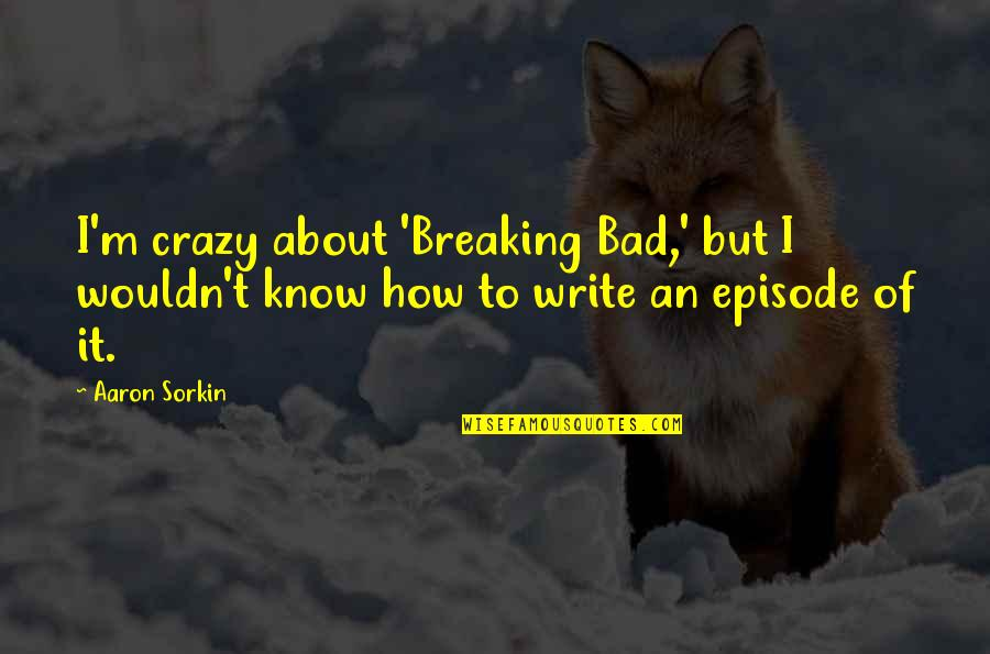 Episode 2 Quotes By Aaron Sorkin: I'm crazy about 'Breaking Bad,' but I wouldn't