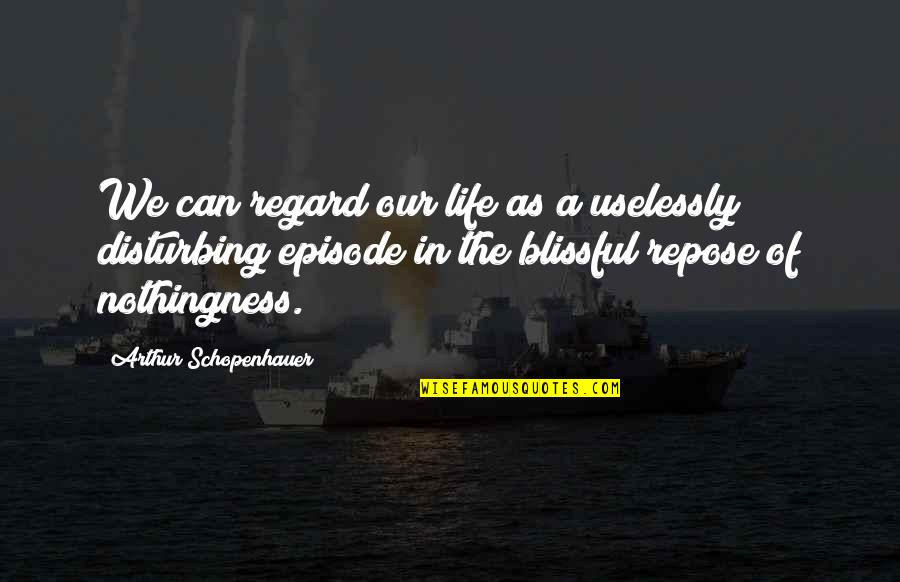 Episode 2 Quotes By Arthur Schopenhauer: We can regard our life as a uselessly